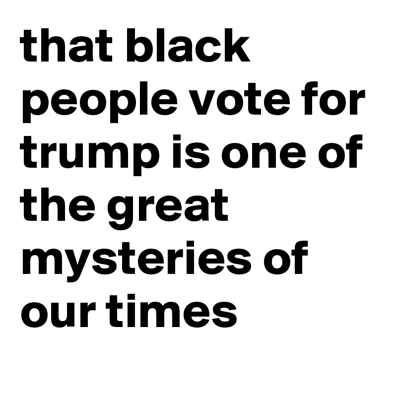 that black people vote for trump is one of the great mysteries of our times