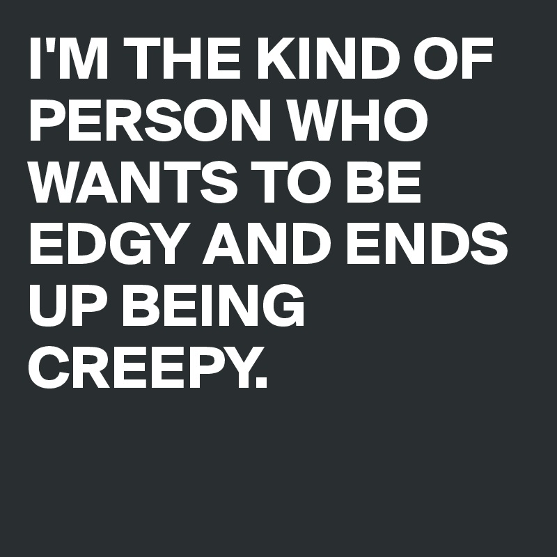 I'M THE KIND OF PERSON WHO WANTS TO BE EDGY AND ENDS UP BEING CREEPY.