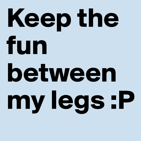 Keep the fun between my legs :P