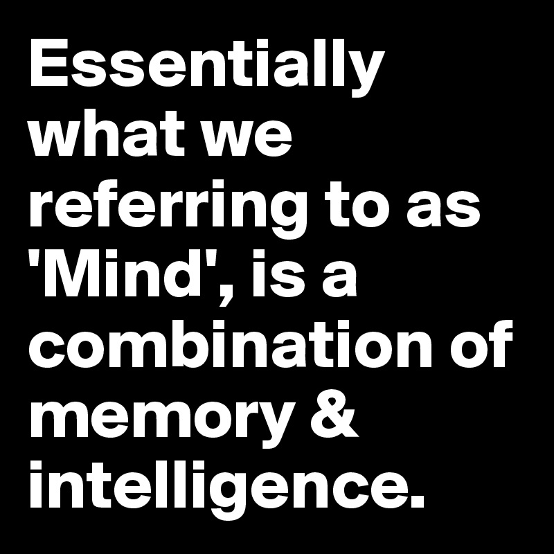Essentially what we referring to as 'Mind', is a combination of memory & intelligence.