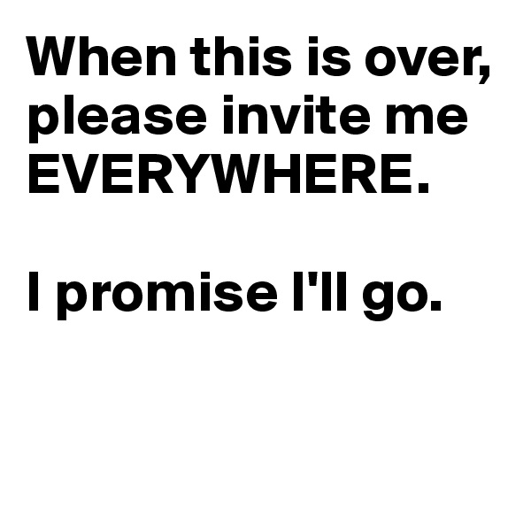 When this is over, please invite me EVERYWHERE.   I promise I'll go.