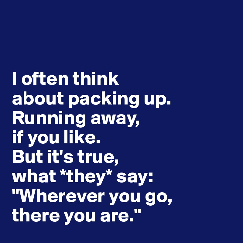 "I often think  about packing up.  Running away,  if you like.  But it's true,  what *they* say: ""Wherever you go,  there you are."""