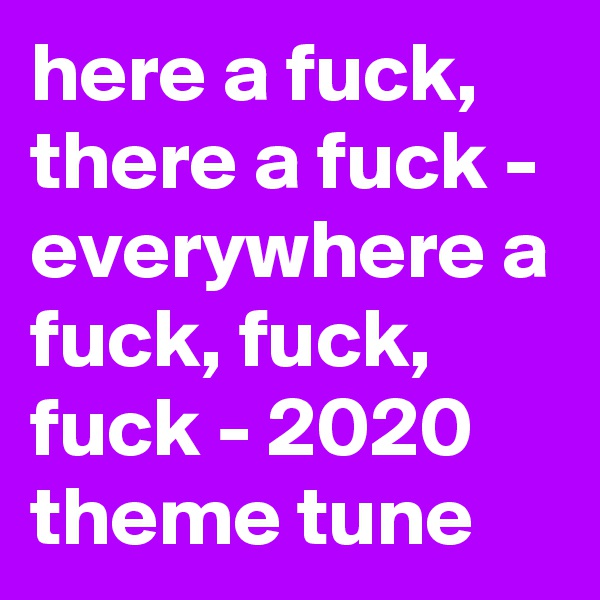 here a fuck, there a fuck - everywhere a fuck, fuck, fuck - 2020 theme tune