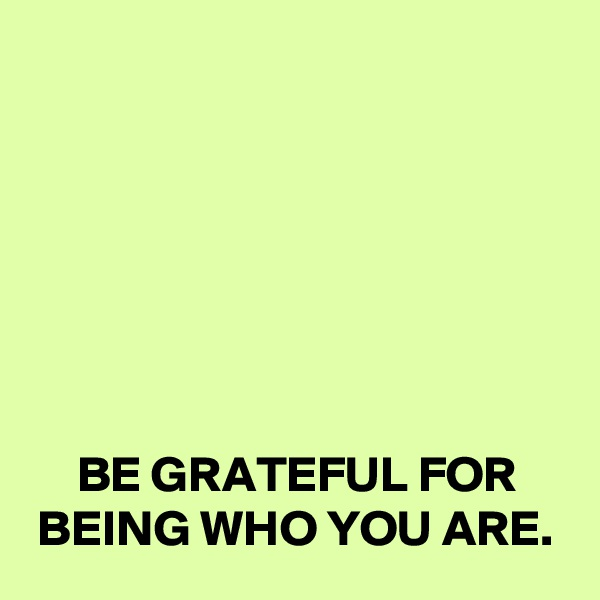 BE GRATEFUL FOR BEING WHO YOU ARE.