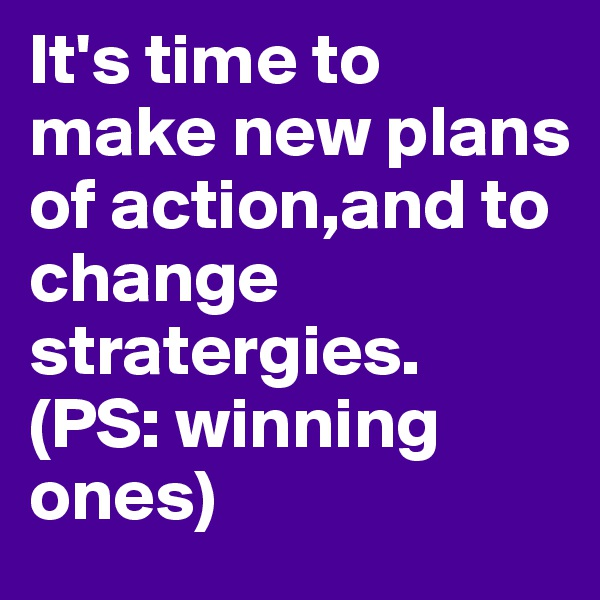 It's time to make new plans of action,and to change  stratergies. (PS: winning ones)