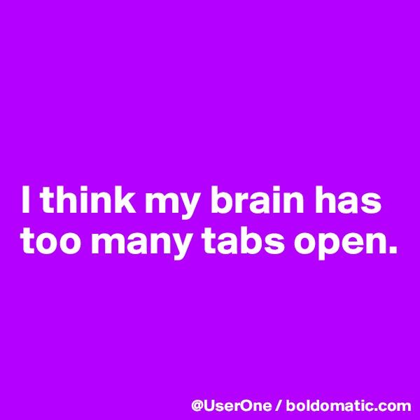 I think my brain has too many tabs open.