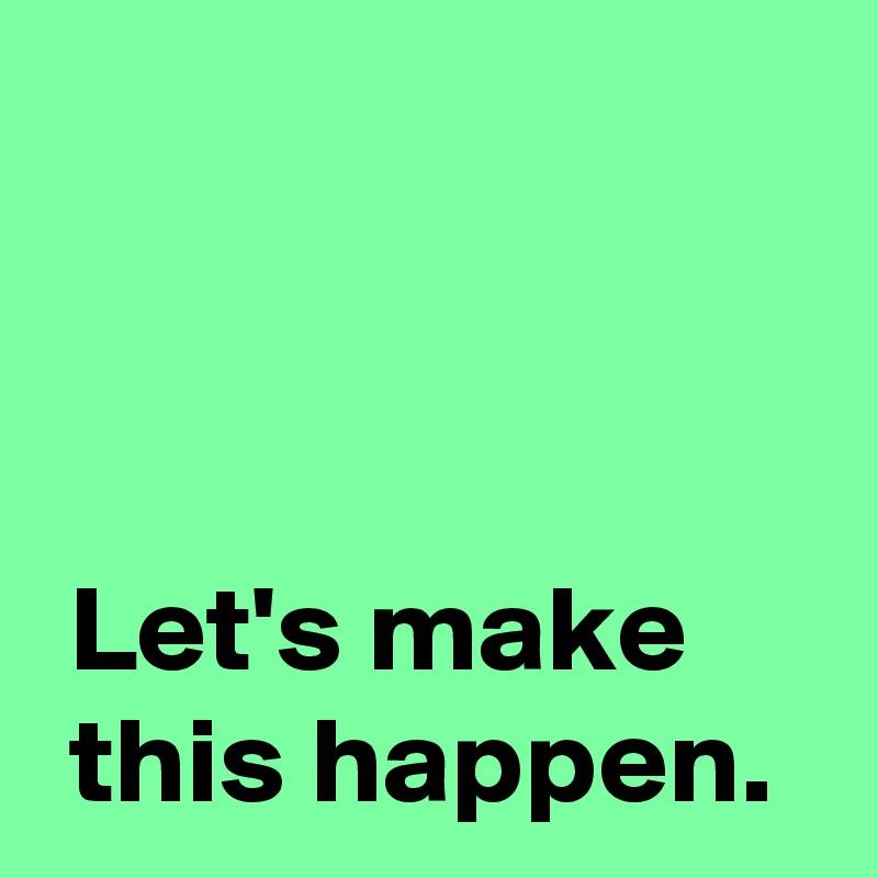 Let's make   this happen.
