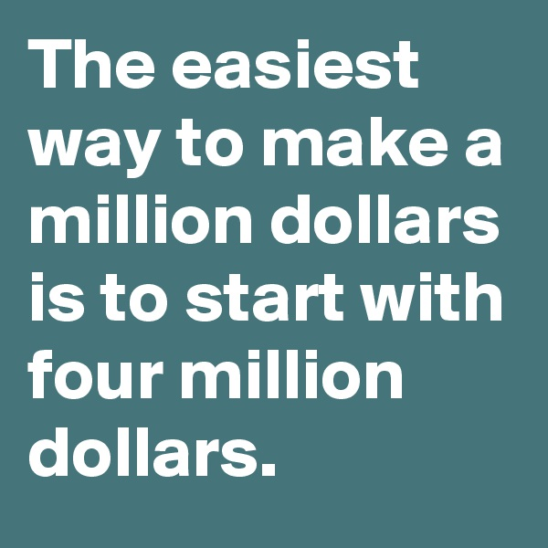 The easiest way to make a million dollars is to start with four million dollars.