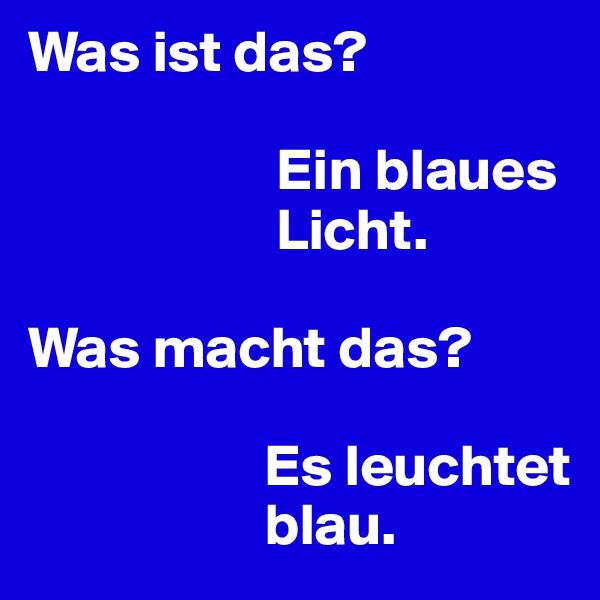 Was ist das?                       Ein blaues                              Licht.  Was macht das?                      Es leuchtet                      blau.