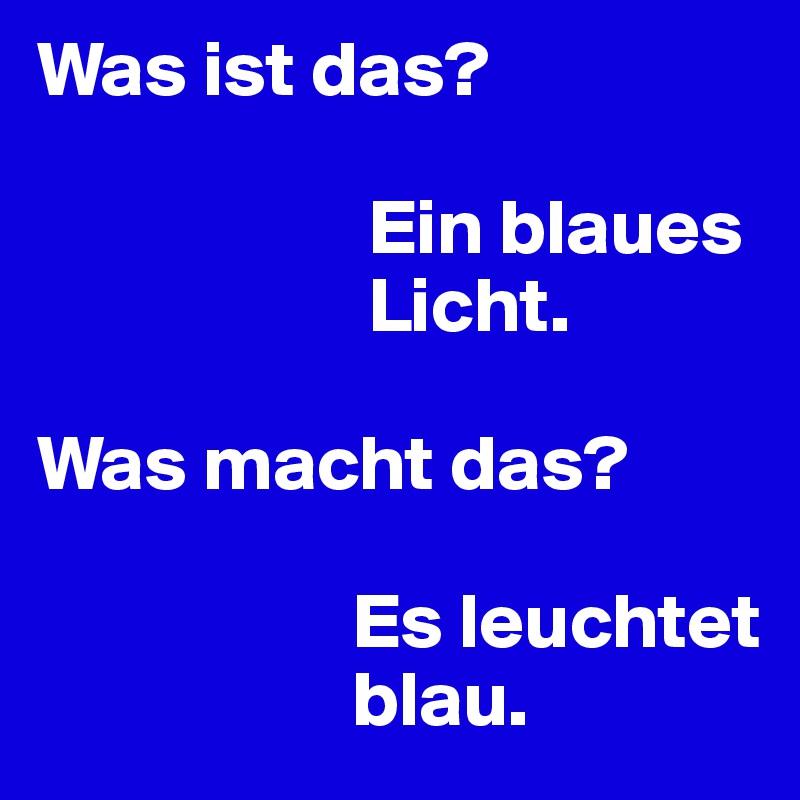 Was ist das? Ein blaues Licht. Was macht das? Es leuchtet blau ...