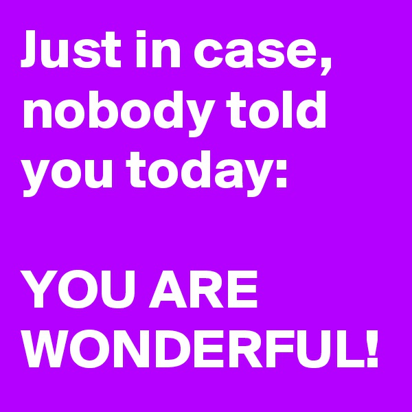 Just in case, nobody told you today:  YOU ARE WONDERFUL!