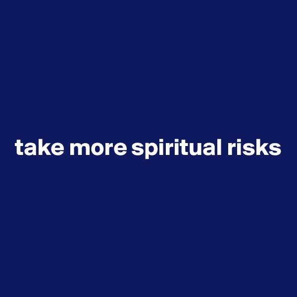 take more spiritual risks