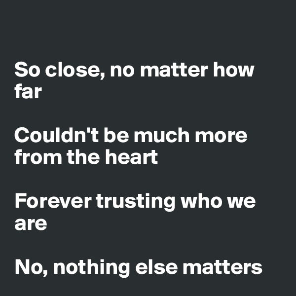 So close, no matter how far  Couldn't be much more from the heart  Forever trusting who we are  No, nothing else matters
