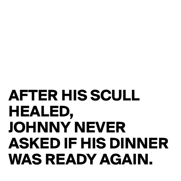 AFTER HIS SCULL HEALED, JOHNNY NEVER ASKED IF HIS DINNER WAS READY AGAIN.