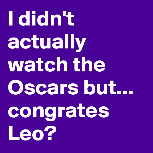 I didn't actually watch the Oscars but... congrates Leo?