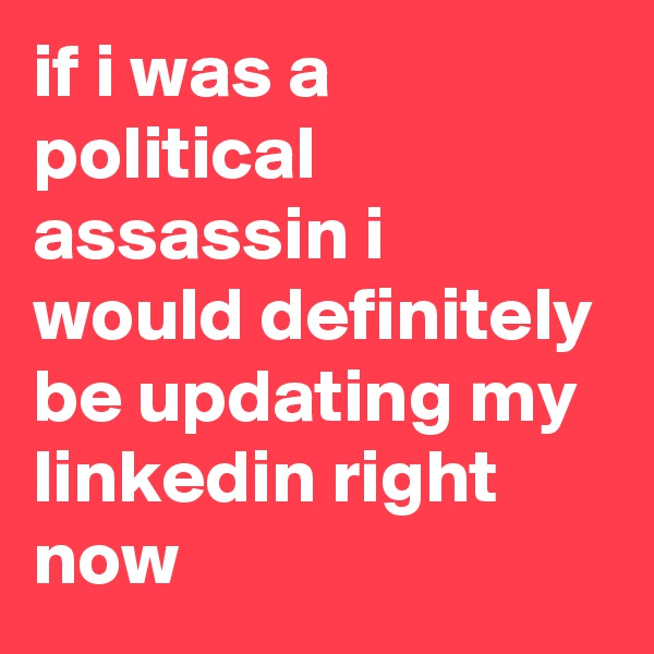 if i was a political assassin i would definitely be updating my linkedin right now
