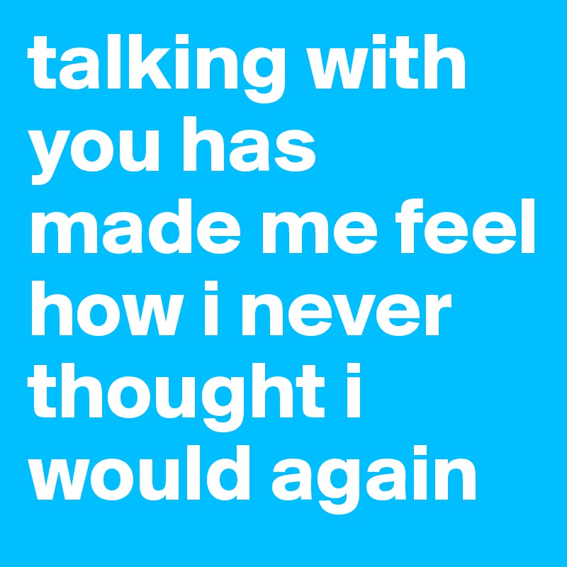 talking with you has made me feel how i never thought i would again