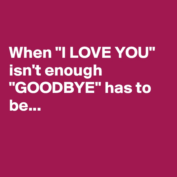 "When ""I LOVE YOU"" isn't enough  ""GOODBYE"" has to be..."