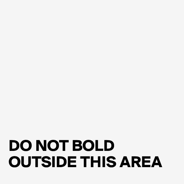 DO NOT BOLD OUTSIDE THIS AREA