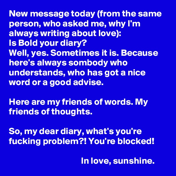 New message today (from the same person, who asked me, why I'm always writing about love): Is Bold your diary? Well, yes. Sometimes it is. Because here's always sombody who understands, who has got a nice word or a good advise.  Here are my friends of words. My friends of thoughts.   So, my dear diary, what's you're fucking problem?! You're blocked!                                         In love, sunshine.