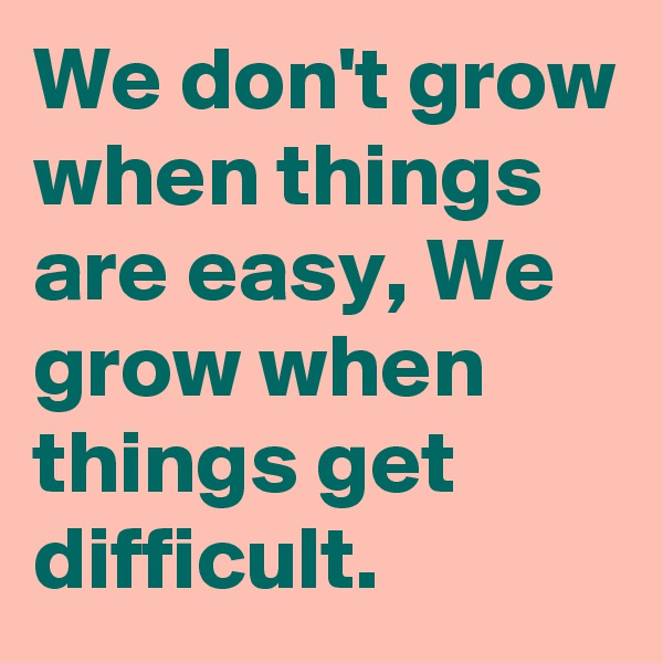 We don't grow when things are easy, We grow when things get difficult.