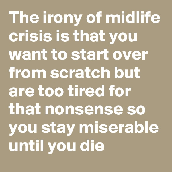 The irony of midlife crisis is that you want to start over from scratch but are too tired for that nonsense so you stay miserable until you die