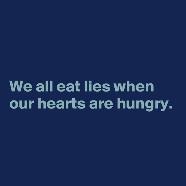 We all eat lies when our hearts are hungry.