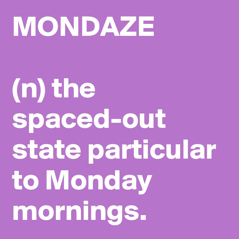 MONDAZE  (n) the spaced-out state particular to Monday mornings.