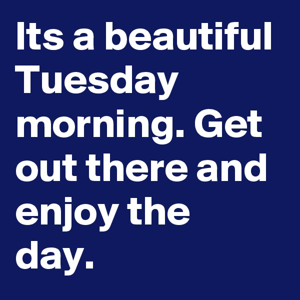 Its a beautiful Tuesday morning. Get out there and enjoy the day.