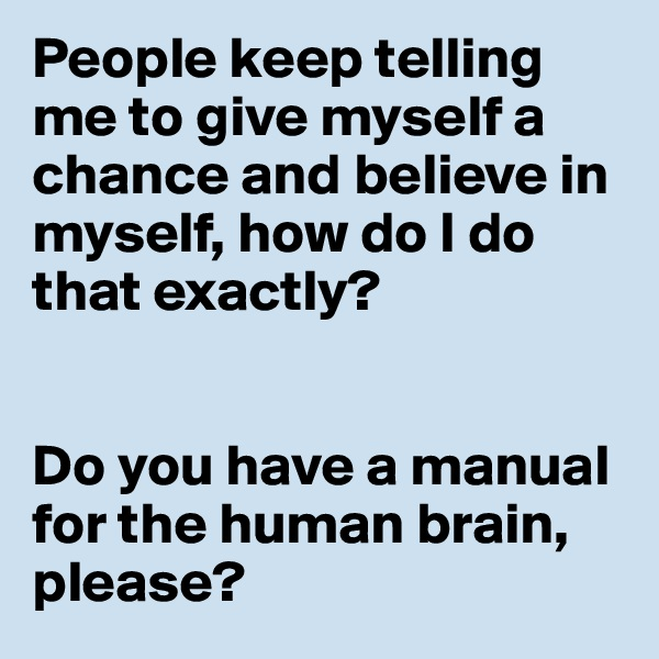 People keep telling me to give myself a chance and believe in myself, how do I do that exactly?    Do you have a manual for the human brain, please?