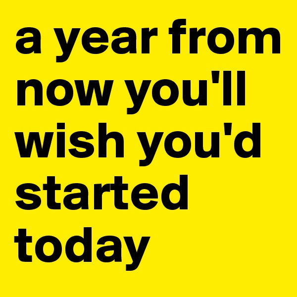 a year from now you'll wish you'd started today