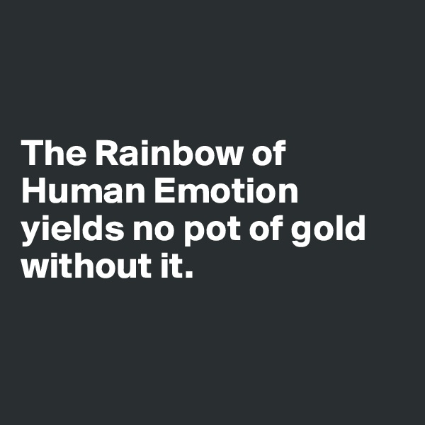 The Rainbow of Human Emotion yields no pot of gold without it.