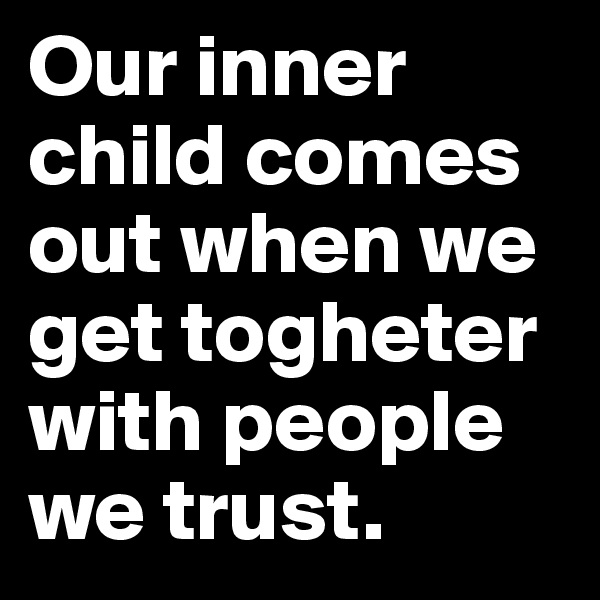 Our inner child comes out when we get togheter with people we trust.