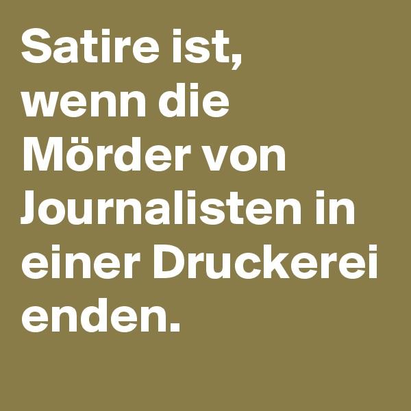Satire ist, wenn die Mörder von Journalisten in einer Druckerei enden.
