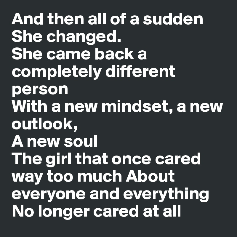 And then all of a sudden She changed.  She came back a completely different person  With a new mindset, a new outlook,        A new soul  The girl that once cared way too much About everyone and everything No longer cared at all