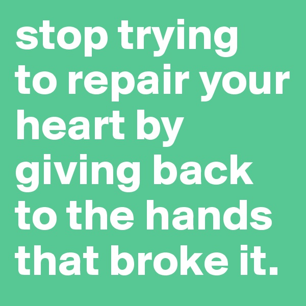stop trying to repair your heart by giving back to the hands that broke it.