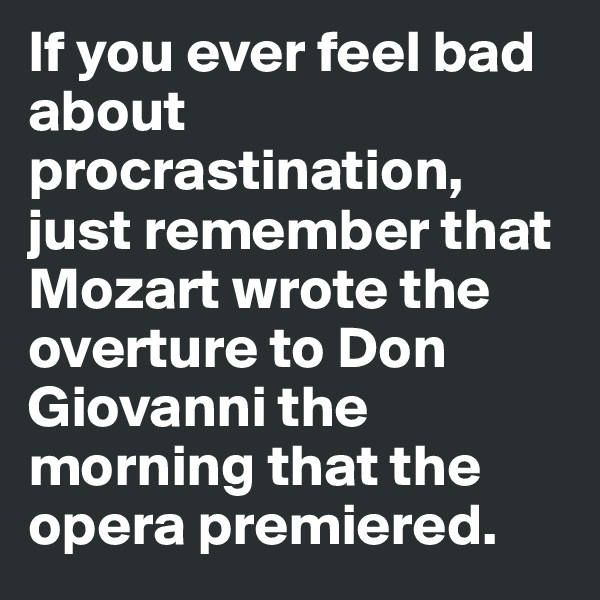 If you ever feel bad about procrastination, just remember that Mozart wrote the overture to Don Giovanni the morning that the opera premiered.
