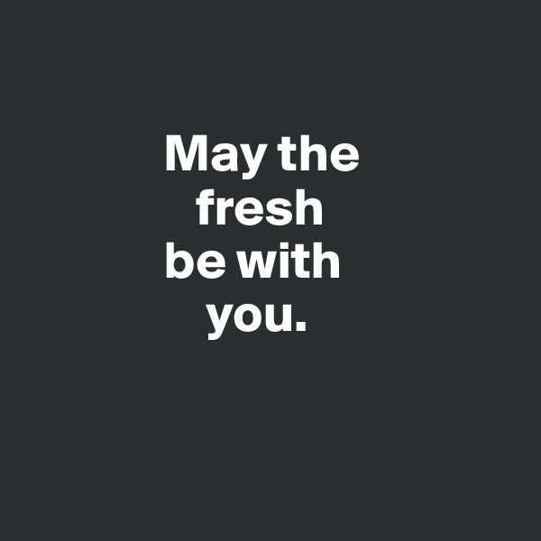 May the                  fresh               be with                   you.