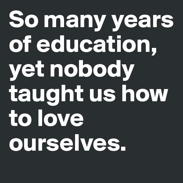 So many years of education, yet nobody taught us how to love ourselves.