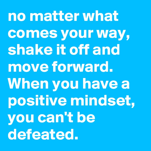 no matter what  comes your way, shake it off and move forward. When you have a positive mindset, you can't be defeated.
