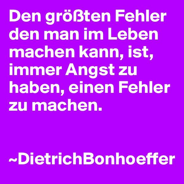 Den größten Fehler den man im Leben machen kann, ist, immer Angst zu haben, einen Fehler zu machen.   ~DietrichBonhoeffer