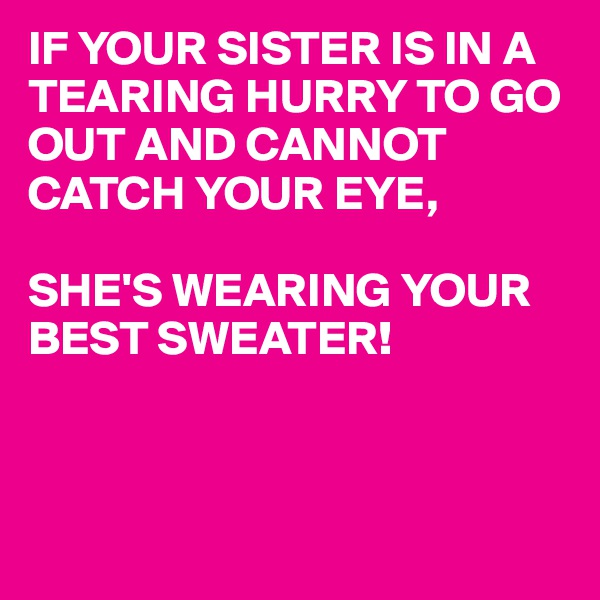 IF YOUR SISTER IS IN A TEARING HURRY TO GO OUT AND CANNOT CATCH YOUR EYE,  SHE'S WEARING YOUR BEST SWEATER!