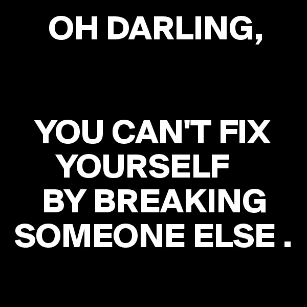 OH DARLING,      YOU CAN'T FIX        YOURSELF     BY BREAKING SOMEONE ELSE .