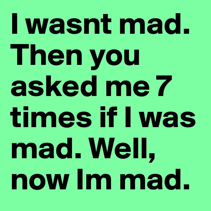 I wasnt mad. Then you asked me 7 times if I was mad. Well, now Im mad.