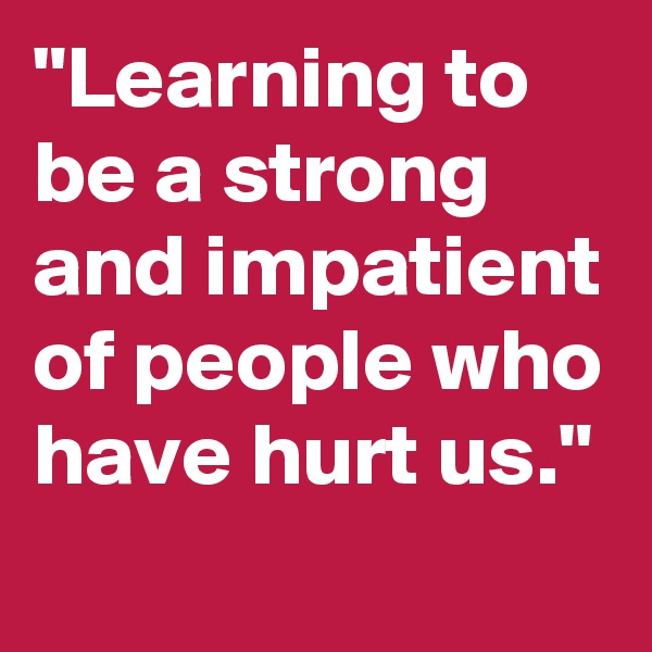 """""""Learning to be a strong and impatient of people who have hurt us."""""""