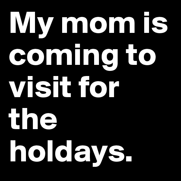 My mom is coming to visit for the holdays.