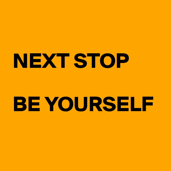 NEXT STOP   BE YOURSELF