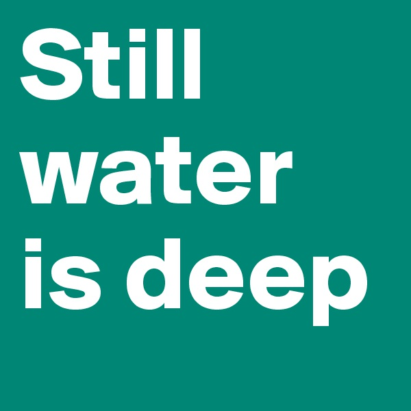 Still water is deep