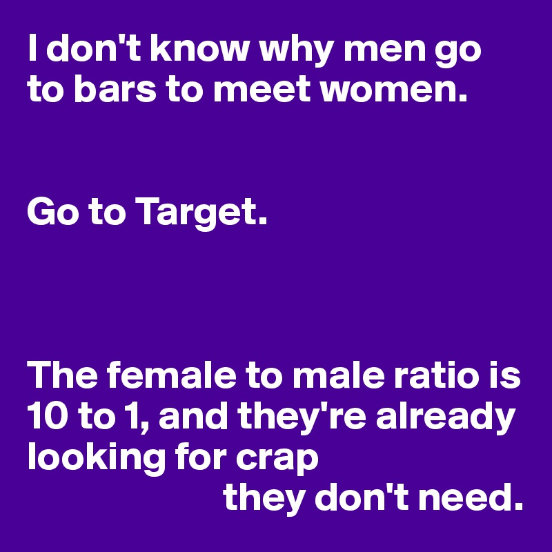I don't know why men go to bars to meet women.   Go to Target.    The female to male ratio is 10 to 1, and they're already looking for crap                          they don't need.