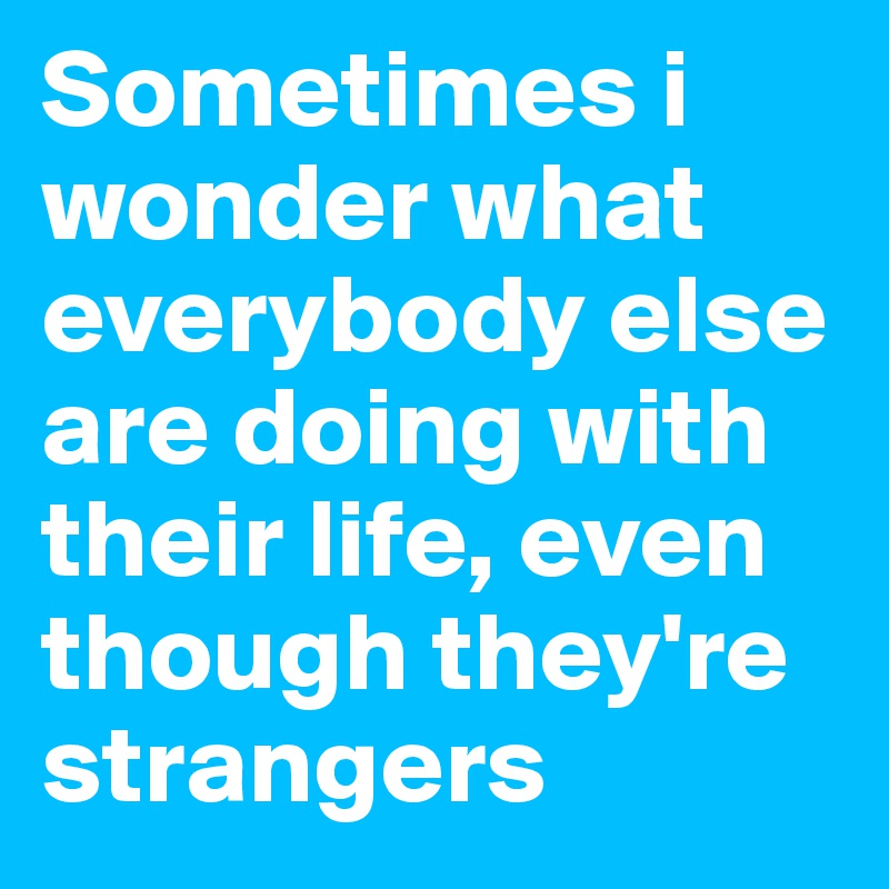Sometimes i wonder what everybody else are doing with their life, even though they're strangers